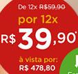 De 12x R$ 59.90 pot 12x R$39.90* à vista por R$478.80